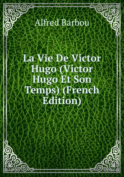 Alfred Barbou La Vie De Victor Hugo (Victor Hugo Et Son Temps) (French Edition) alfred barbou la vie de victor hugo victor hugo et son temps french edition