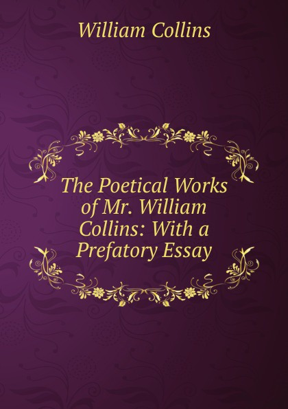 William Collins The Poetical Works of Mr. William Collins: With a Prefatory Essay william collins the poetical works