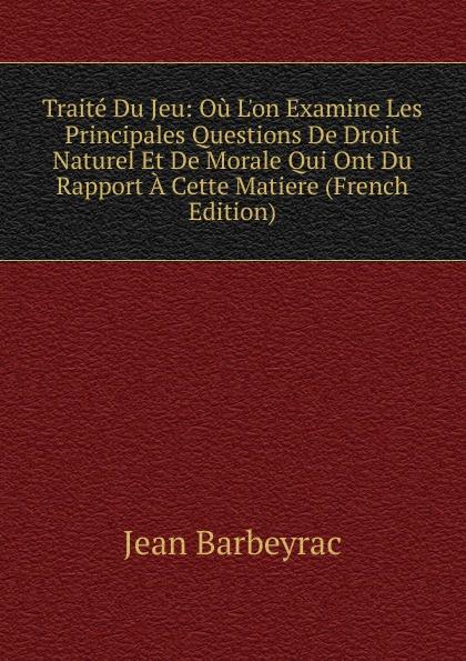 Traite Du Jeu: Ou L.on Examine Les Principales Questions De Droit Naturel Et De Morale Qui Ont Du Rapport A Cette Matiere (French Edition)