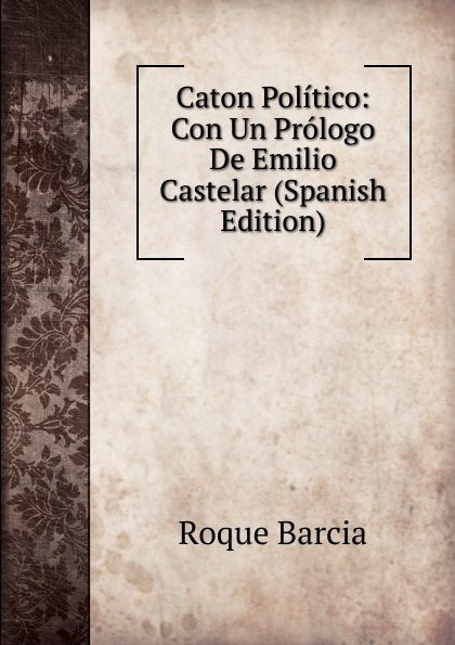 Roque Barcia Caton Politico: Con Un Prologo De Emilio Castelar (Spanish Edition)