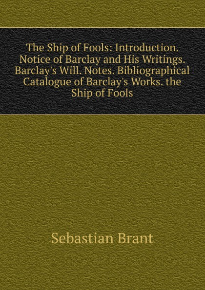 Sebastian Brant The Ship of Fools: Introduction. Notice of Barclay and His Writings. Barclay.s Will. Notes. Bibliographical Catalogue of Barclay.s Works. the Ship of Fools the ship of ishtar