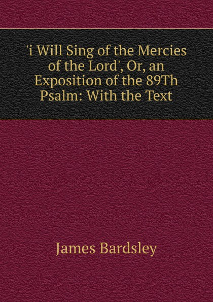 лучшая цена James Bardsley .i Will Sing of the Mercies of the Lord., Or, an Exposition of the 89Th Psalm: With the Text