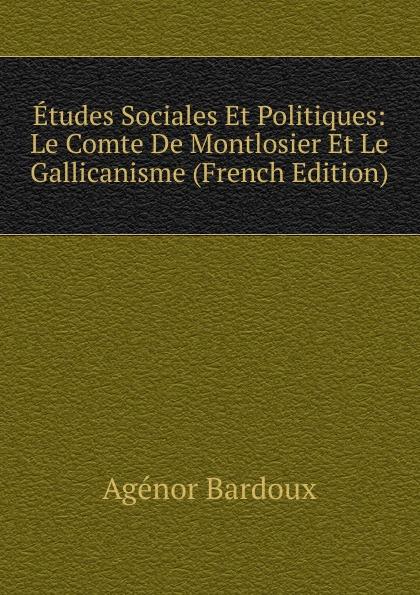 Agénor Bardoux Etudes Sociales Et Politiques: Le Comte De Montlosier Et Le Gallicanisme (French Edition) александр дюма le meneur de loups french edition