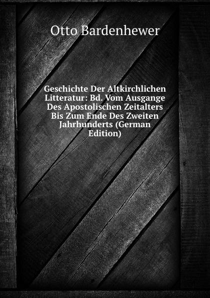 Otto Bardenhewer Geschichte Der Altkirchlichen Litteratur: Bd. Vom Ausgange Des Apostolischen Zeitalters Bis Zum Ende Des Zweiten Jahrhunderts (German Edition) wilhelm grube geschichte der chinesischen litteratur german edition