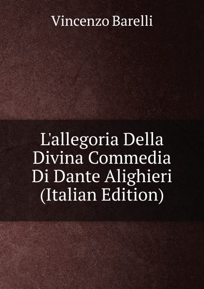 Vincenzo Barelli L.allegoria Della Divina Commedia Di Dante Alighieri (Italian Edition) reading dante s commedia as theology