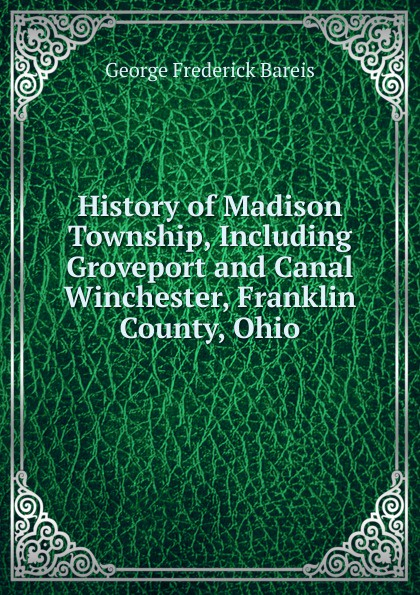 George Frederick Bareis History of Madison Township, Including Groveport and Canal Winchester, Franklin County, Ohio цена