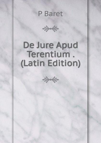 P Baret De Jure Apud Terentium . (Latin Edition) lalin esaias de particularum comparativarum usu apud terentium latin edition