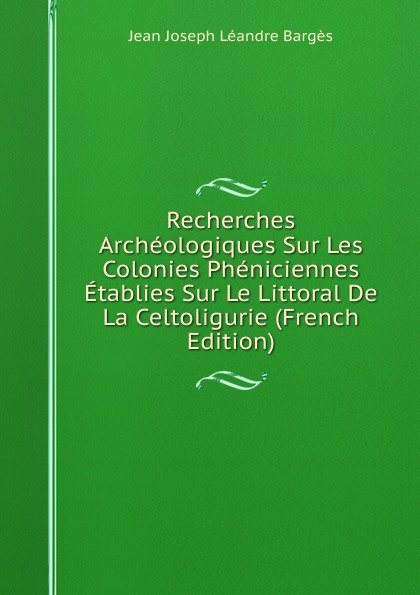 Фото - Jean Joseph Léandre Bargès Recherches Archeologiques Sur Les Colonies Pheniciennes Etablies Sur Le Littoral De La Celtoligurie (French Edition) jean paul gaultier le male