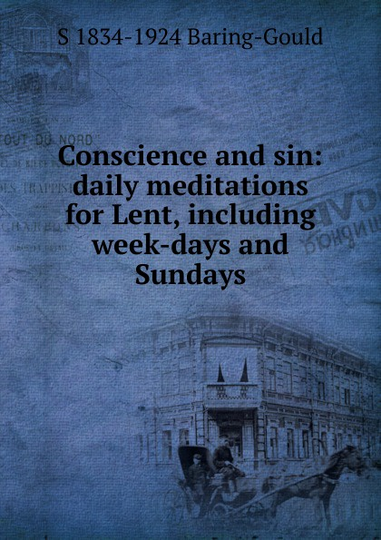 S. Baring-Gould Conscience and sin: daily meditations for Lent, including week-days and Sundays s baring gould conscience and sin daily meditations for lent including week days and sundays