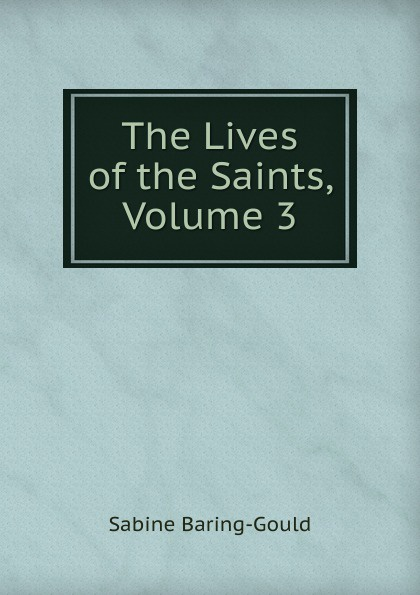 S. Baring-Gould The Lives of the Saints, Volume 3 s baring gould the lives of the saints volume 9