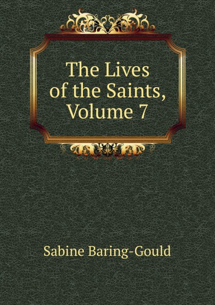S. Baring-Gould The Lives of the Saints, Volume 7 s baring gould the lives of the saints volume 9