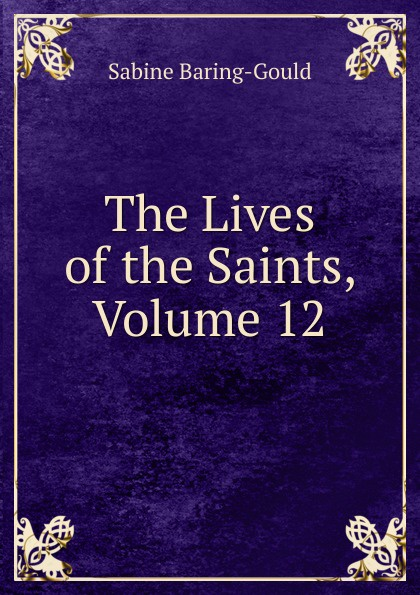 S. Baring-Gould The Lives of the Saints, Volume 12 s baring gould the lives of the saints volume 9