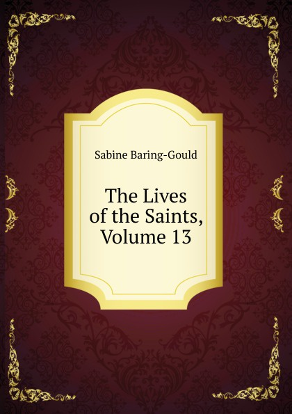 S. Baring-Gould The Lives of the Saints, Volume 13 s baring gould the lives of the saints volume 9