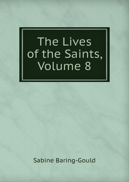 S. Baring-Gould The Lives of the Saints, Volume 8 s baring gould the lives of the saints volume 9