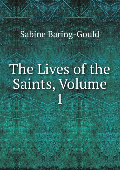 S. Baring-Gould The Lives of the Saints, Volume 1 s baring gould the lives of the saints volume 9