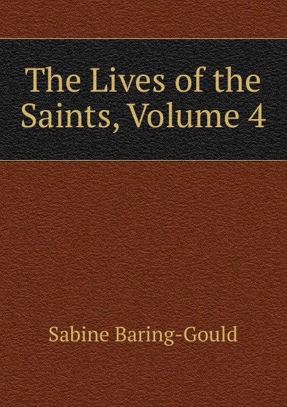 S. Baring-Gould The Lives of the Saints, Volume 4 s baring gould the lives of the saints volume 9