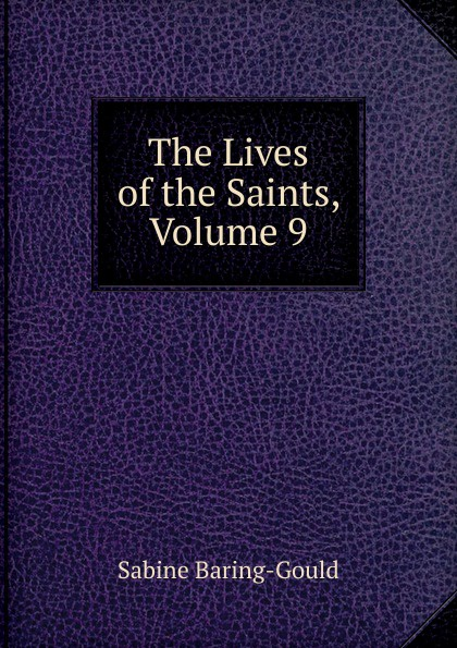 S. Baring-Gould The Lives of the Saints, Volume 9 s baring gould the lives of the saints volume 9