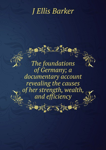 J Ellis Barker The foundations of Germany; a documentary account revealing the causes of her strength, wealth, and efficiency j ellis barker the foundations of germany a documentary account revealing the causes of her strength wealth and efficiency