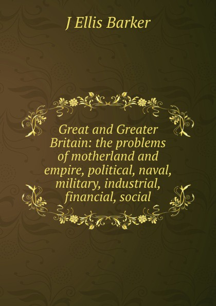 J Ellis Barker Great and Greater Britain: the problems of motherland and empire, political, naval, military, industrial, financial, social f g carpenter south america social industrial and political