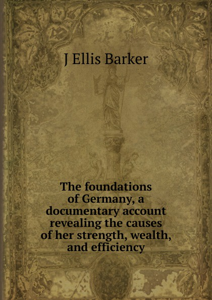 J Ellis Barker The foundations of Germany, a documentary account revealing the causes of her strength, wealth, and efficiency j ellis barker the foundations of germany a documentary account revealing the causes of her strength wealth and efficiency