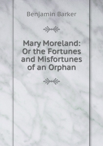Benjamin Barker Mary Moreland: Or the Fortunes and Misfortunes of an Orphan peggy moreland tanner ties