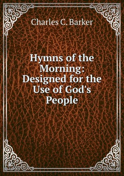 цена Charles C. Barker Hymns of the Morning: Designed for the Use of God.s People онлайн в 2017 году