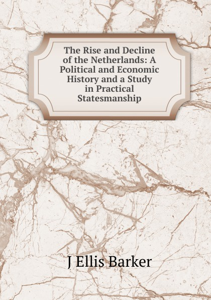 J Ellis Barker The Rise and Decline of the Netherlands: A Political and Economic History and a Study in Practical Statesmanship j ellis barker the foundations of germany a documentary account revealing the causes of her strength wealth and efficiency