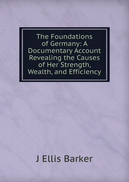 J Ellis Barker The Foundations of Germany: A Documentary Account Revealing the Causes of Her Strength, Wealth, and Efficiency j ellis barker the foundations of germany a documentary account revealing the causes of her strength wealth and efficiency