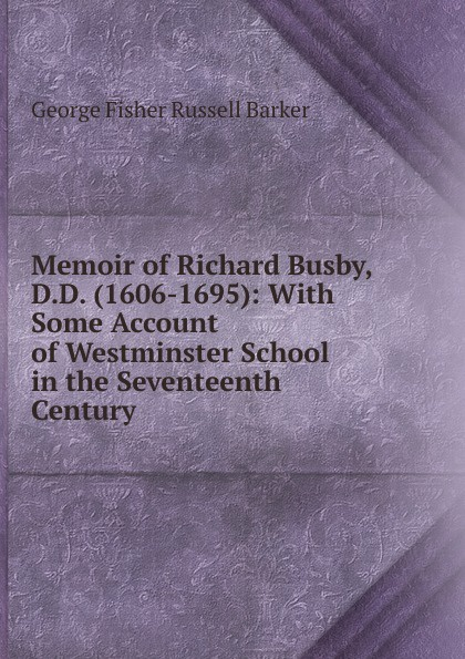 George Fisher Russell Barker Memoir of Richard Busby, D.D. (1606-1695): With Some Account of Westminster School in the Seventeenth Century richard george boudreau incorporating bioethics education into school curriculums