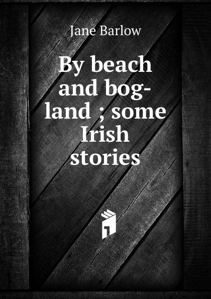 Jane Barlow By beach and bog-land ; some Irish stories jane brox clearing land