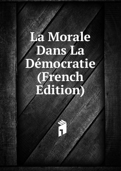 La Morale Dans La Democratie (French Edition) deschamps gaston le malaise de la democratie french edition