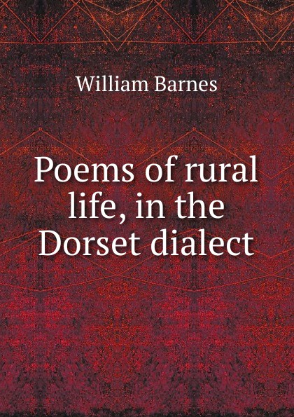 William Barnes Poems of rural life, in the Dorset dialect