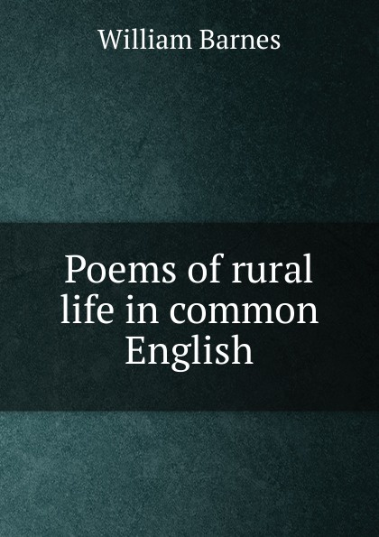 William Barnes Poems of rural life in common English