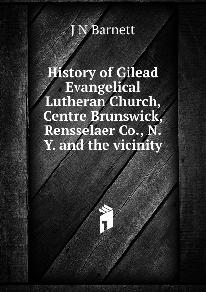 J N Barnett History of Gilead Evangelical Lutheran Church, Centre Brunswick, Rensselaer Co., N.Y. and the vicinity