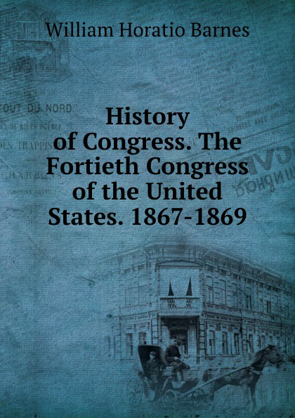 William Horatio Barnes History of Congress. The Fortieth Congress the United States. 1867-1869