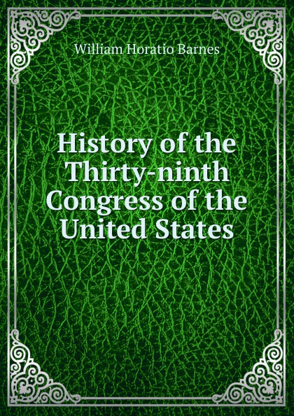 William Horatio Barnes History of the Thirty-ninth Congress United States