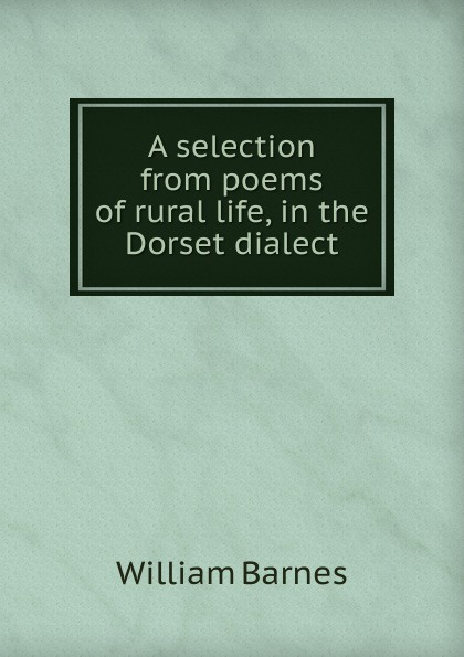William Barnes A selection from poems of rural life, in the Dorset dialect