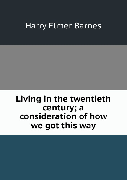 Harry Elmer Barnes Living in the twentieth century; a consideration of how we got this way harry c hensel knight of the twentieth century