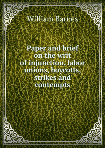 William Barnes Paper and brief on the writ of injunction, labor unions, boycotts, strikes contempts