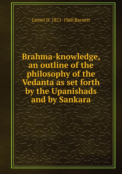 Lionel D. 1871-1960 Barnett Brahma-knowledge, an outline of the philosophy of the Vedanta as set forth by the Upanishads and by Sankara barnett d calling major tom