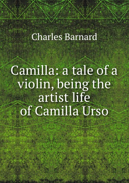 Charles Barnard Camilla: a tale of a violin, being the artist life of Camilla Urso charles joseph kickham sally cavanagh or the untenanted graves a tale of tipperary