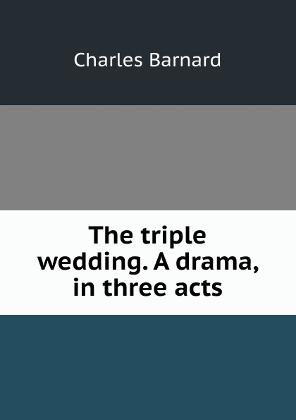 Charles Barnard The triple wedding. A drama, in three acts e a bennett milestones a play in three acts