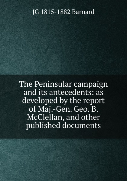 JG 1815-1882 Barnard The Peninsular campaign and its antecedents: as developed by the report of Maj.-Gen. Geo. B. McClellan, and other published documents orville james victor the life of maj gen geo
