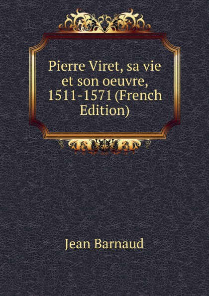 Jean Barnaud Pierre Viret, sa vie et son oeuvre, 1511-1571 (French Edition)
