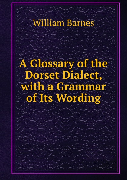 William Barnes A Glossary of the Dorset Dialect, with a Grammar Its Wording