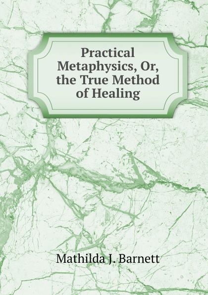 Mathilda J. Barnett Practical Metaphysics, Or, the True Method of Healing