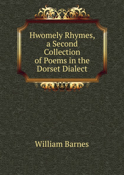 William Barnes Hwomely Rhymes, a Second Collection of Poems in the Dorset Dialect