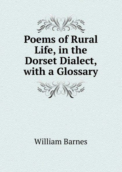 William Barnes Poems of Rural Life, in the Dorset Dialect, with a Glossary