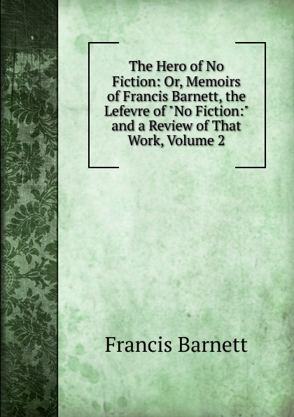 Francis Barnett The Hero of No Fiction: Or, Memoirs Barnett, the Lefevre and a Review That Work, Volume 2