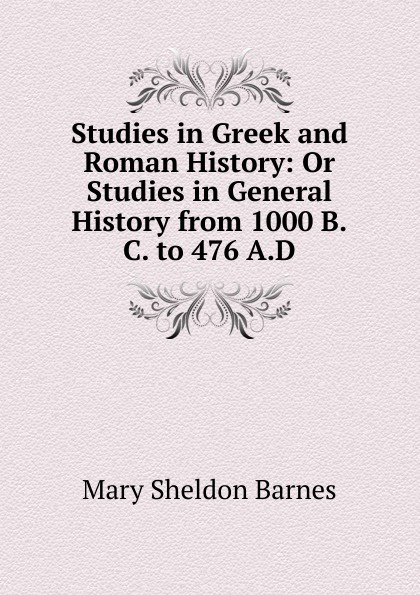 Mary Sheldon Barnes Studies in Greek and Roman History: Or Studies in General History from 1000 B.C. to 476 A.D.